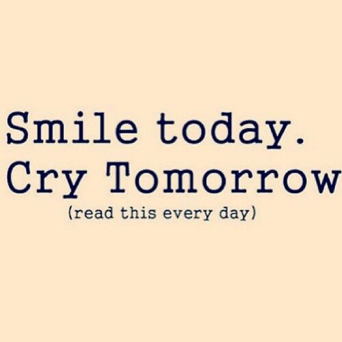 Smile today cry tommorow